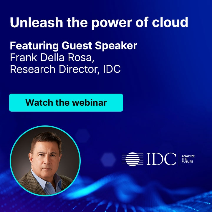 Unleash the power of cloud - Featuring Guest Speaker Frank Della Rosa, Research Director, IDC Watch the webinar
