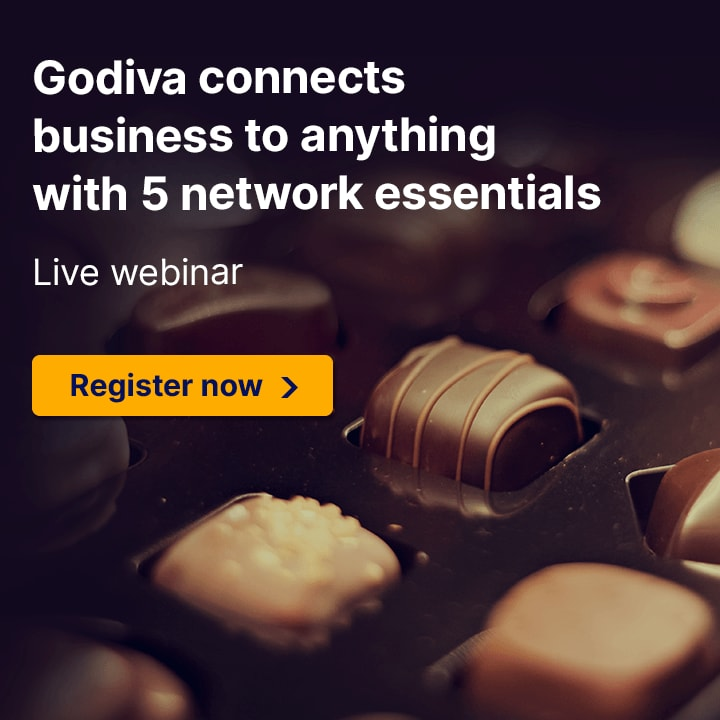 Godiva connects business to anything with 5 network essentials. Live webinar. Register now.