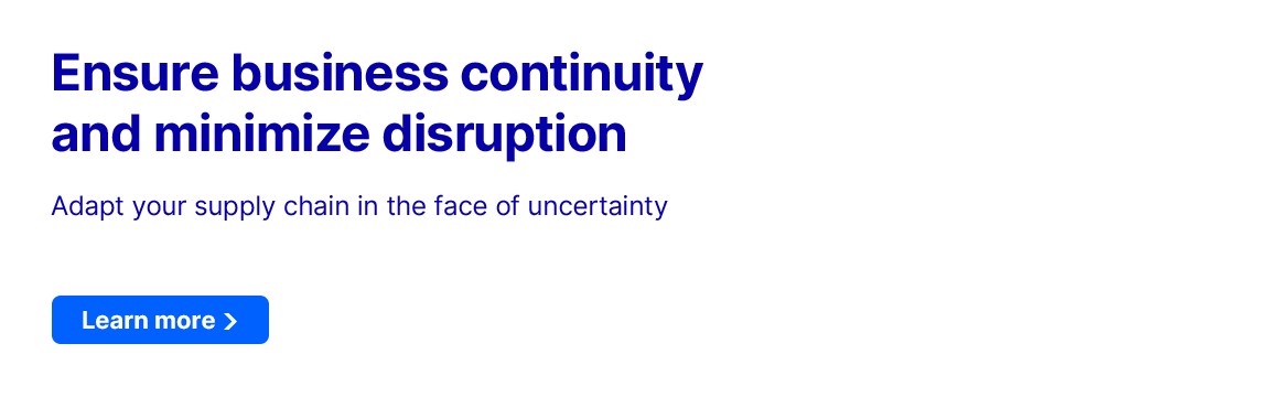 Ensure business continuity and minimize disruption - Adapt your supply chain in the face of uncertainty. Learn more.